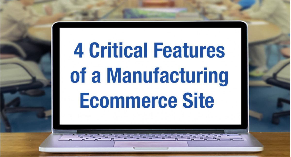 4 Critical Features of a Manufacturing Ecommerce Site