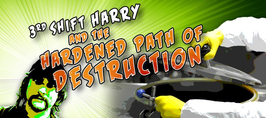 3rd Shift Harry and the Hardened Path of Destruction